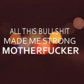 all-this-bullshit-made-me-strong-motherfucker-life-quote